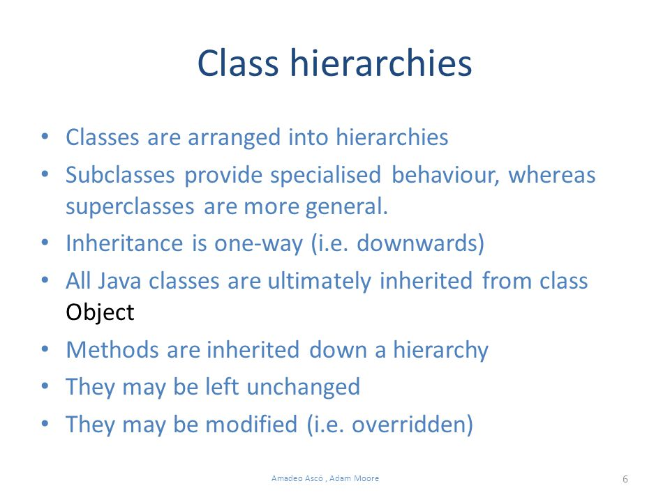 6 Amadeo Ascó, Adam Moore Class hierarchies Classes are arranged into hierarchies Subclasses provide specialised behaviour, whereas superclasses are more general.