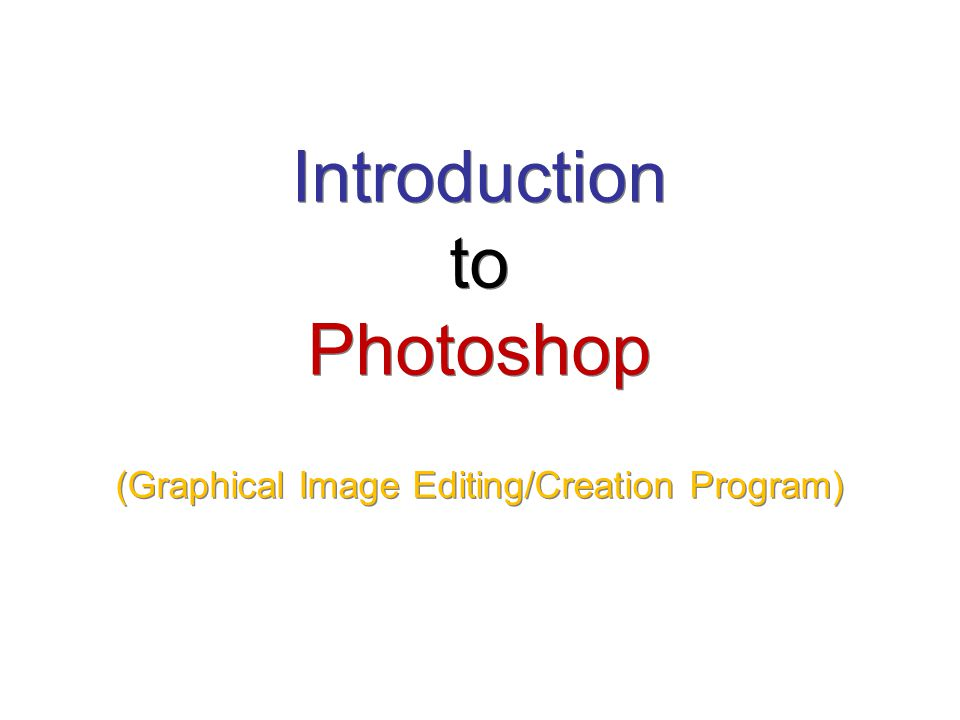 Introduction to Photoshop (Graphical Image Editing/Creation Program)
