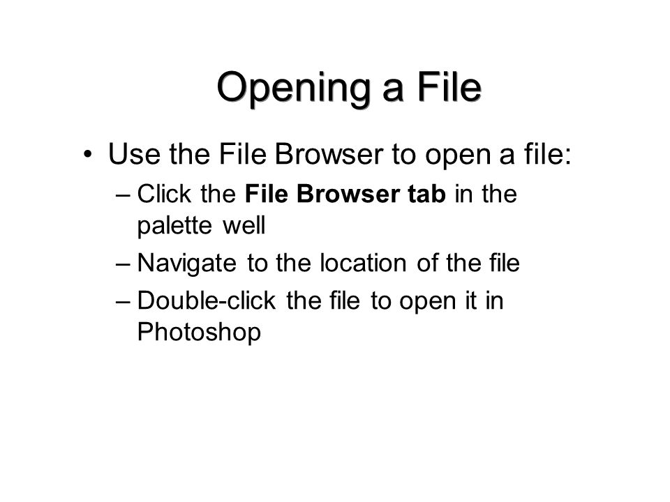 Opening a File Use the File Browser to open a file: –Click the File Browser tab in the palette well –Navigate to the location of the file –Double-click the file to open it in Photoshop