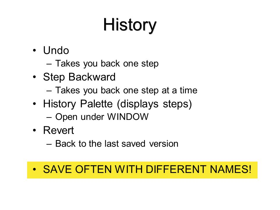 History Undo –Takes you back one step Step Backward –Takes you back one step at a time History Palette (displays steps) –Open under WINDOW Revert –Back to the last saved version SAVE OFTEN WITH DIFFERENT NAMES!