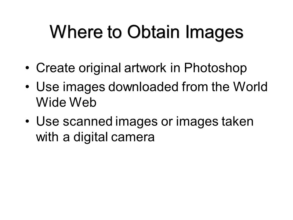 Where to Obtain Images Create original artwork in Photoshop Use images downloaded from the World Wide Web Use scanned images or images taken with a digital camera