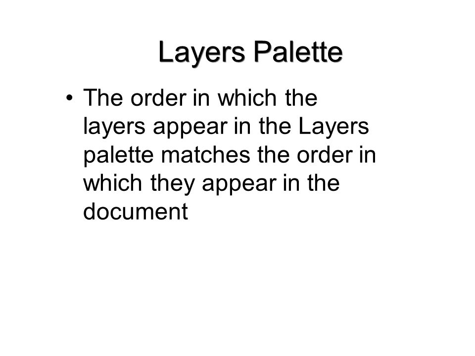 Layers Palette The order in which the layers appear in the Layers palette matches the order in which they appear in the document