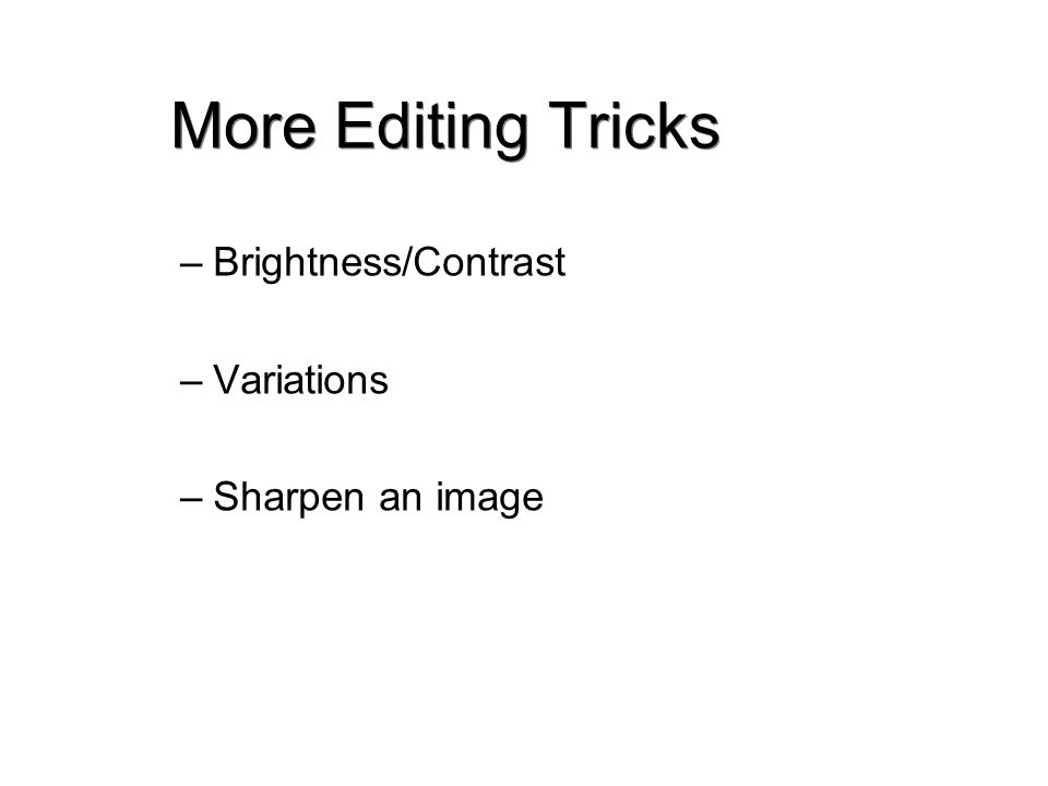 More Editing Tricks –Brightness/Contrast –Variations –Sharpen an image