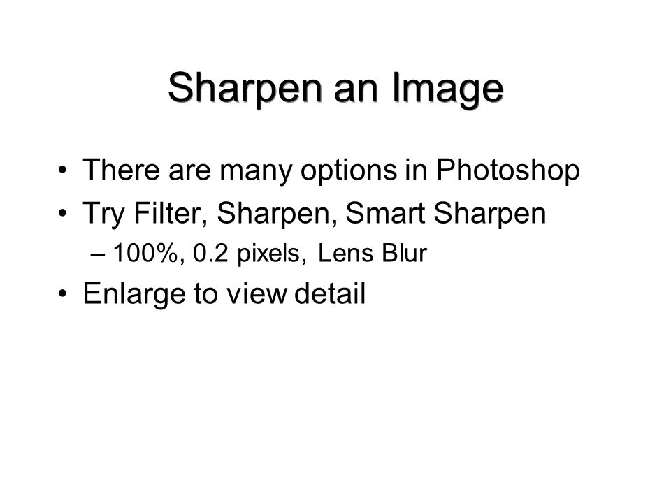 Sharpen an Image There are many options in Photoshop Try Filter, Sharpen, Smart Sharpen –100%, 0.2 pixels, Lens Blur Enlarge to view detail