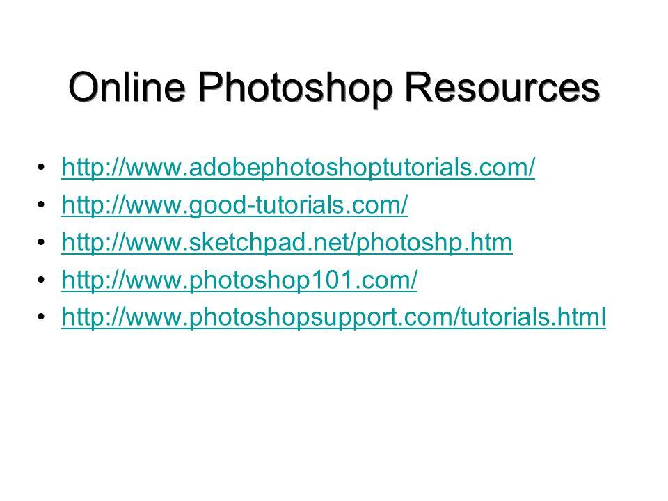 Online Photoshop Resources http://www.adobephotoshoptutorials.com/ http://www.good-tutorials.com/ http://www.sketchpad.net/photoshp.htm http://www.pho