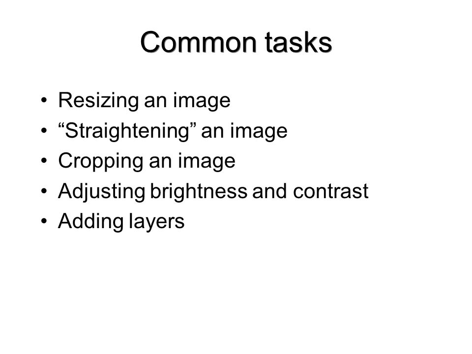 Common tasks Resizing an image Straightening an image Cropping an image Adjusting brightness and contrast Adding layers