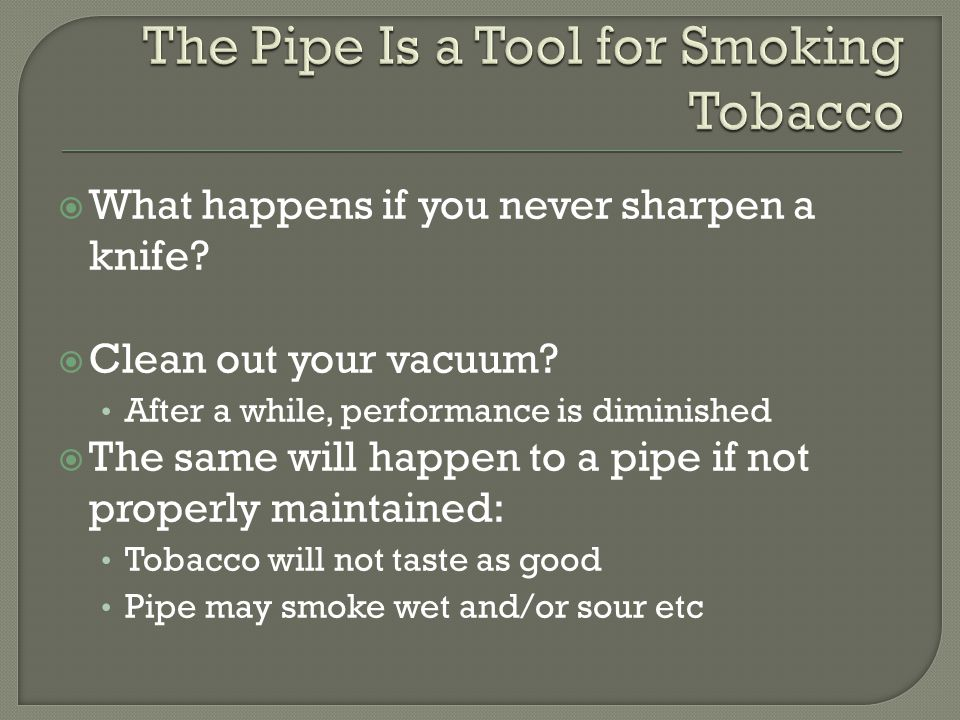  Begins with the very first smoke and how you prep the bowl: Some moistening or protection advisable Slow and cool smoking required to avoid bowl scorching Smoke the entire bowl from top to bottom  Clean the 'ash hole' completely with a pipe cleaner.