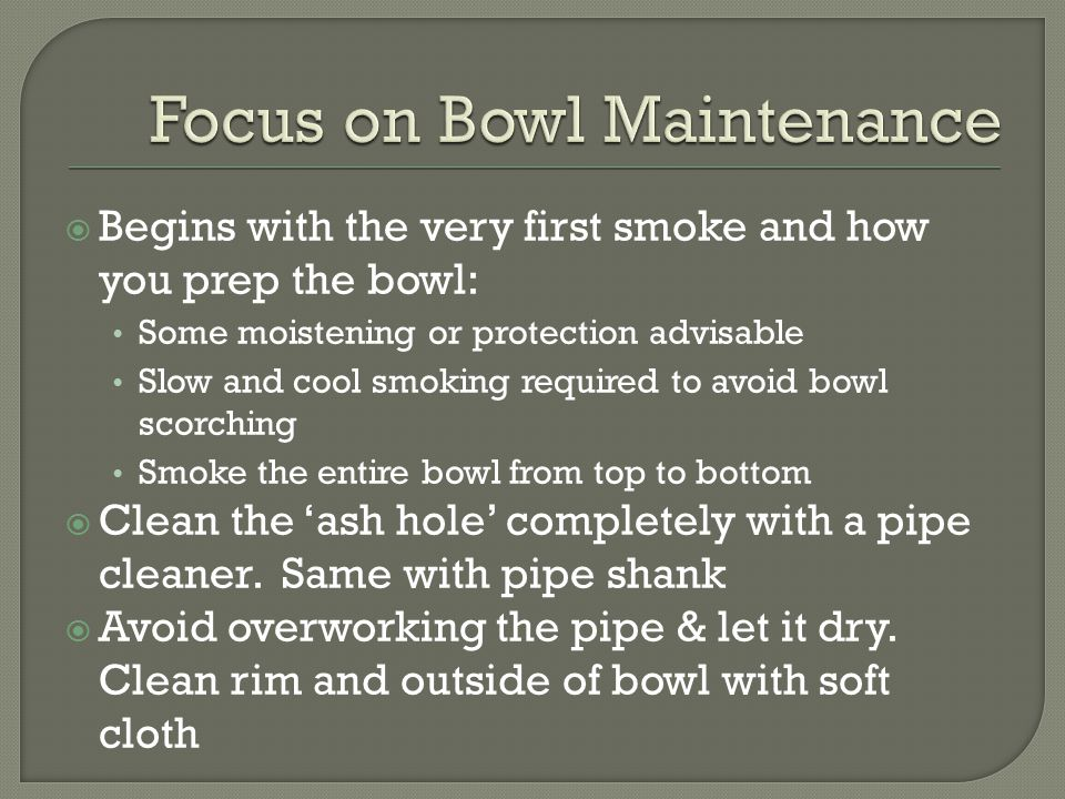  Cake retains flavor and protects the inside of the bowl  Optimal thickness between a dime and a nickel If too much cake, bowl capacity reduced & may crack the bowl If too little, may not retain flavor & may smoke hot & wet