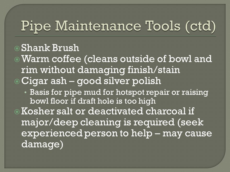 Shank Brush  Warm coffee (cleans outside of bowl and rim without damaging finish/stain  Cigar ash – good silver polish Basis for pipe mud for hotspot repair or raising bowl floor if draft hole is too high  Kosher salt or deactivated charcoal if major/deep cleaning is required (seek experienced person to help – may cause damage)