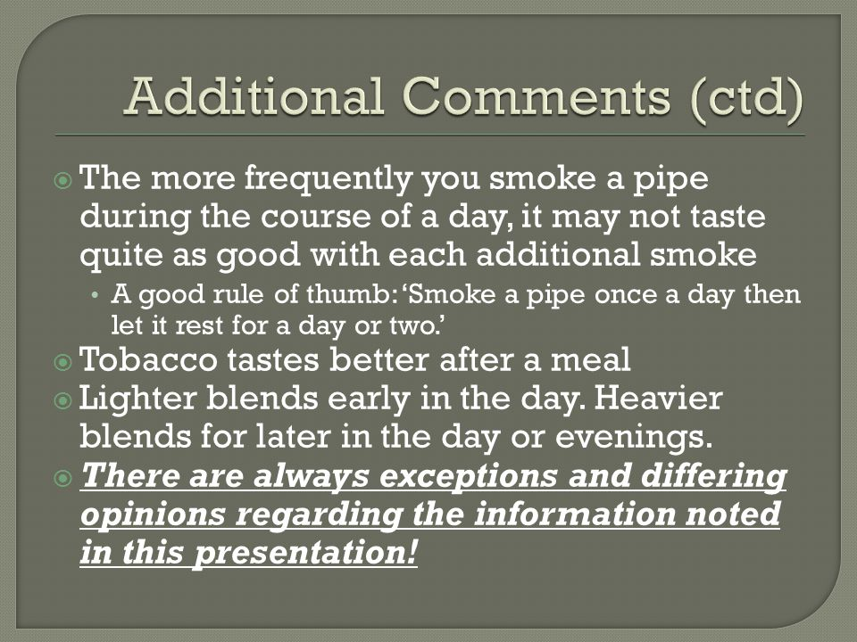  The more frequently you smoke a pipe during the course of a day, it may not taste quite as good with each additional smoke A good rule of thumb: 'Smoke a pipe once a day then let it rest for a day or two.'  Tobacco tastes better after a meal  Lighter blends early in the day.