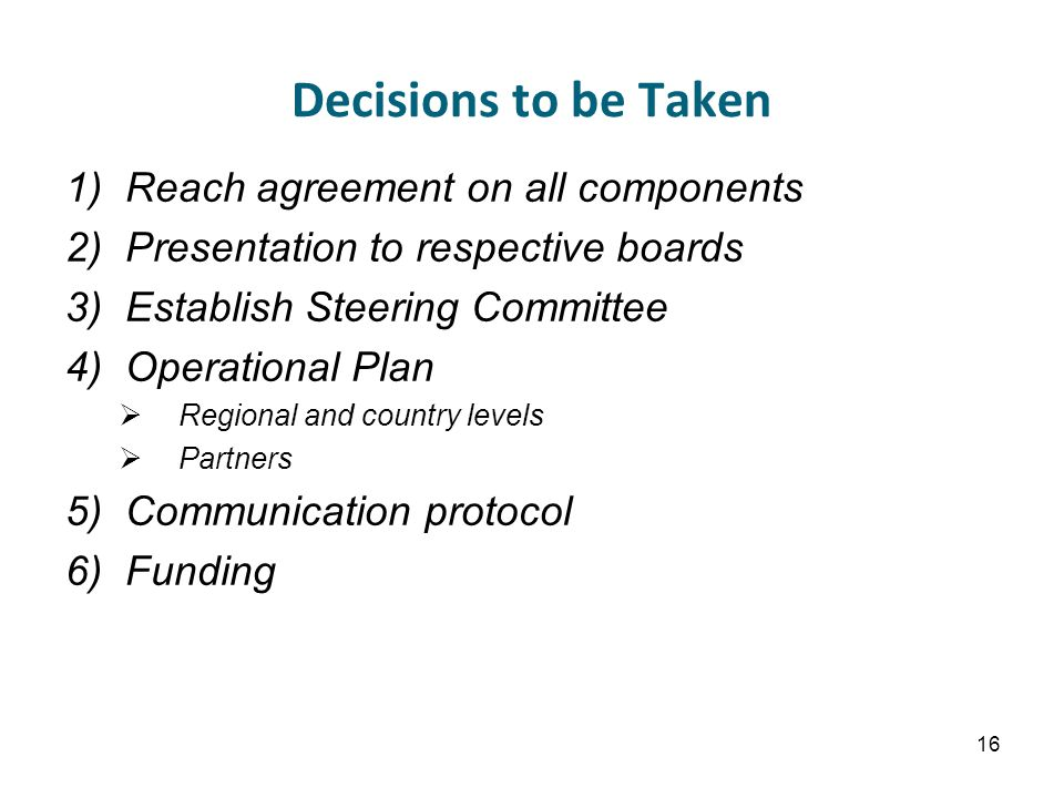 Decisions to be Taken 1)Reach agreement on all components 2)Presentation to respective boards 3)Establish Steering Committee 4)Operational Plan  Regional and country levels  Partners 5)Communication protocol 6)Funding 16