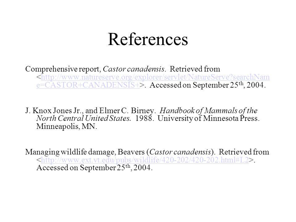 References Comprehensive report, Castor canadensis. Retrieved from. Accessed on September 25 th, 2004.http://www.natureserve.org/explorer/servlet/Natu