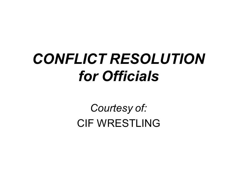 CONFLICT RESOLUTION for Officials Courtesy of: CIF WRESTLING