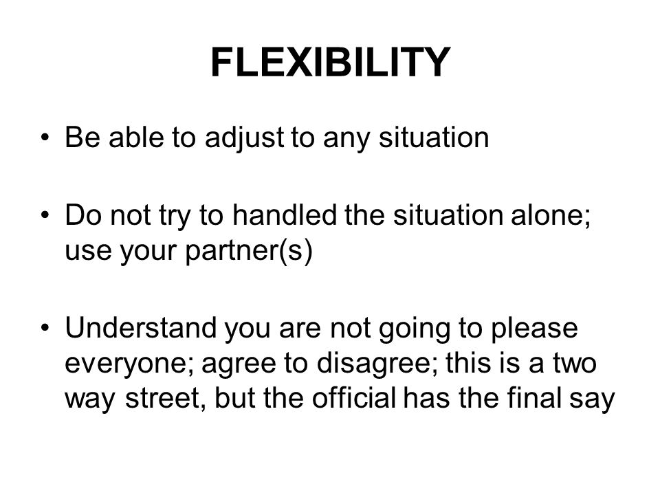 FLEXIBILITY Be able to adjust to any situation Do not try to handled the situation alone; use your partner(s) Understand you are not going to please everyone; agree to disagree; this is a two way street, but the official has the final say