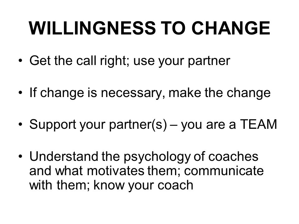 WILLINGNESS TO CHANGE Get the call right; use your partner If change is necessary, make the change Support your partner(s) – you are a TEAM Understand the psychology of coaches and what motivates them; communicate with them; know your coach