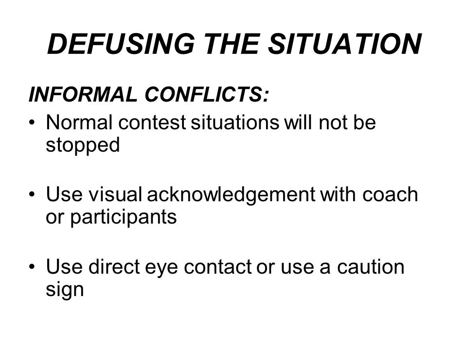 DEFUSING THE SITUATION INFORMAL CONFLICTS: Normal contest situations will not be stopped Use visual acknowledgement with coach or participants Use direct eye contact or use a caution sign