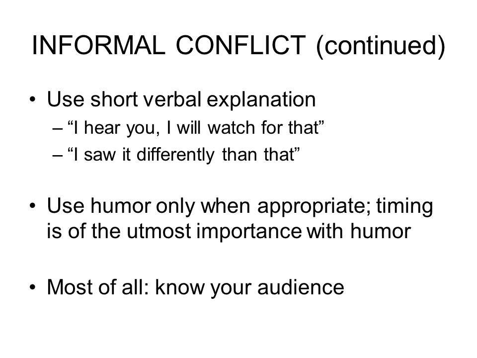 INFORMAL CONFLICT (continued) Use short verbal explanation – I hear you, I will watch for that – I saw it differently than that Use humor only when appropriate; timing is of the utmost importance with humor Most of all: know your audience
