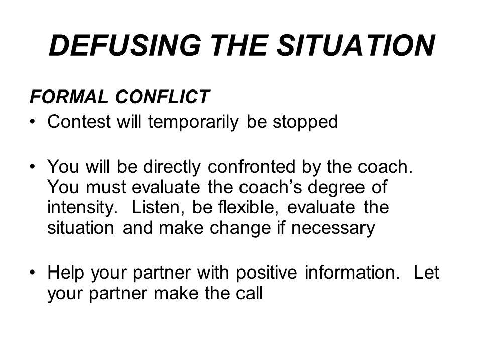 DEFUSING THE SITUATION FORMAL CONFLICT Contest will temporarily be stopped You will be directly confronted by the coach.