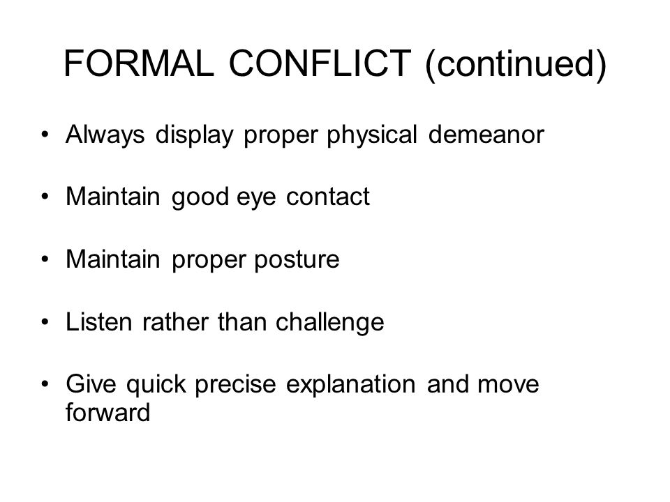 FORMAL CONFLICT (continued) Always display proper physical demeanor Maintain good eye contact Maintain proper posture Listen rather than challenge Give quick precise explanation and move forward
