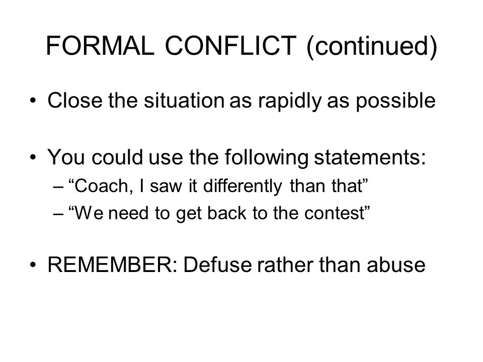 FORMAL CONFLICT (continued) Close the situation as rapidly as possible You could use the following statements: – Coach, I saw it differently than that – We need to get back to the contest REMEMBER: Defuse rather than abuse