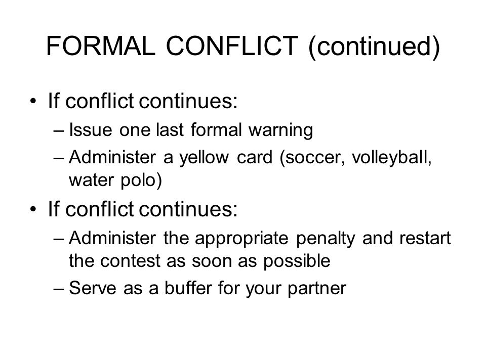 FORMAL CONFLICT (continued) If conflict continues: –Issue one last formal warning –Administer a yellow card (soccer, volleyball, water polo) If conflict continues: –Administer the appropriate penalty and restart the contest as soon as possible –Serve as a buffer for your partner