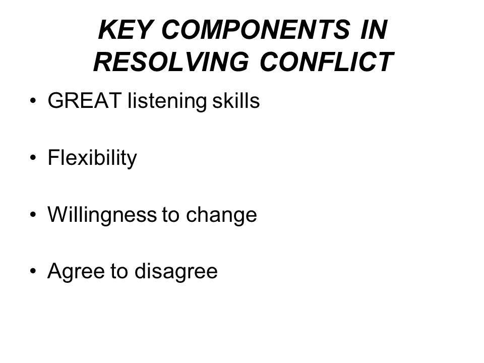 KEY COMPONENTS IN RESOLVING CONFLICT GREAT listening skills Flexibility Willingness to change Agree to disagree