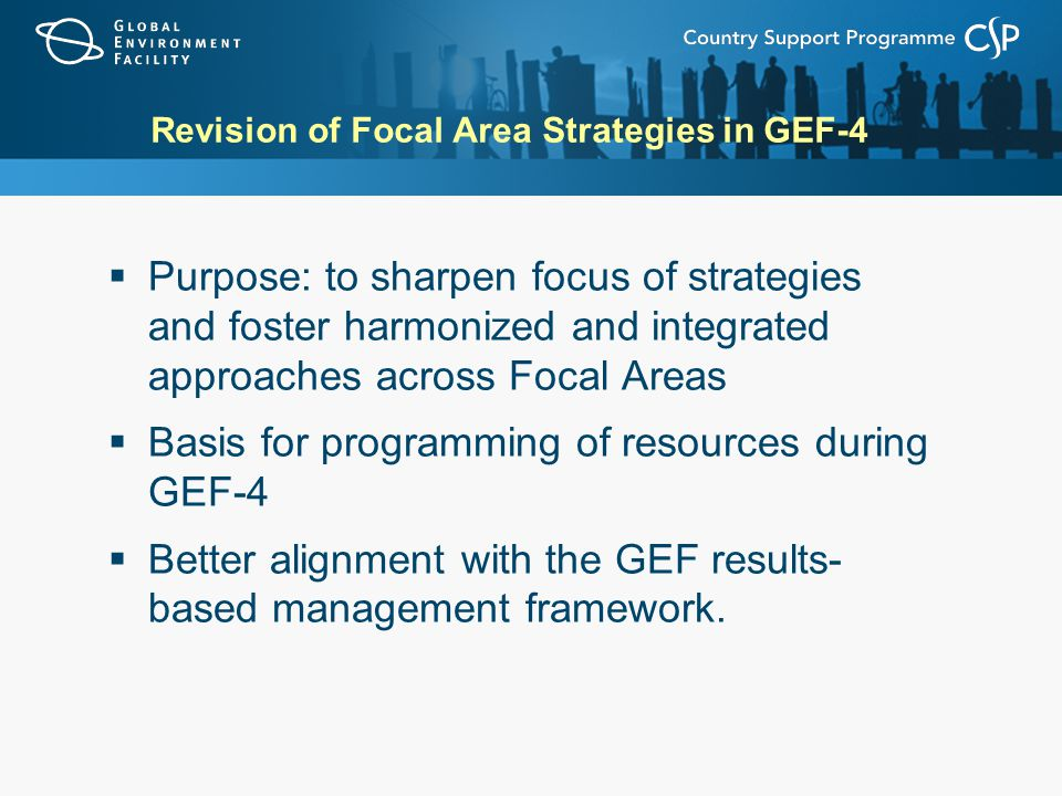 Revision of Focal Area Strategies in GEF-4  Purpose: to sharpen focus of strategies and foster harmonized and integrated approaches across Focal Areas  Basis for programming of resources during GEF-4  Better alignment with the GEF results- based management framework.