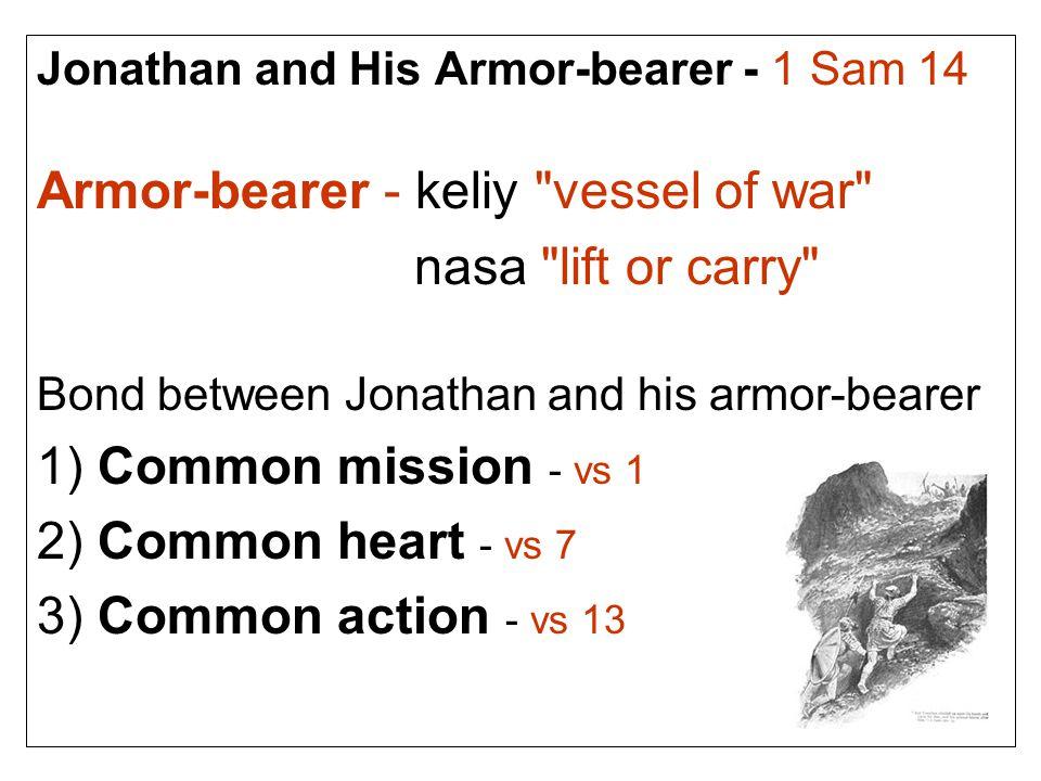 Jonathan and His Armor-bearer - 1 Sam 14 Armor-bearer - keliy vessel of war nasa lift or carry Bond between Jonathan and his armor-bearer 1) Common mission - vs 1 2) Common heart - vs 7 3) Common action - vs 13