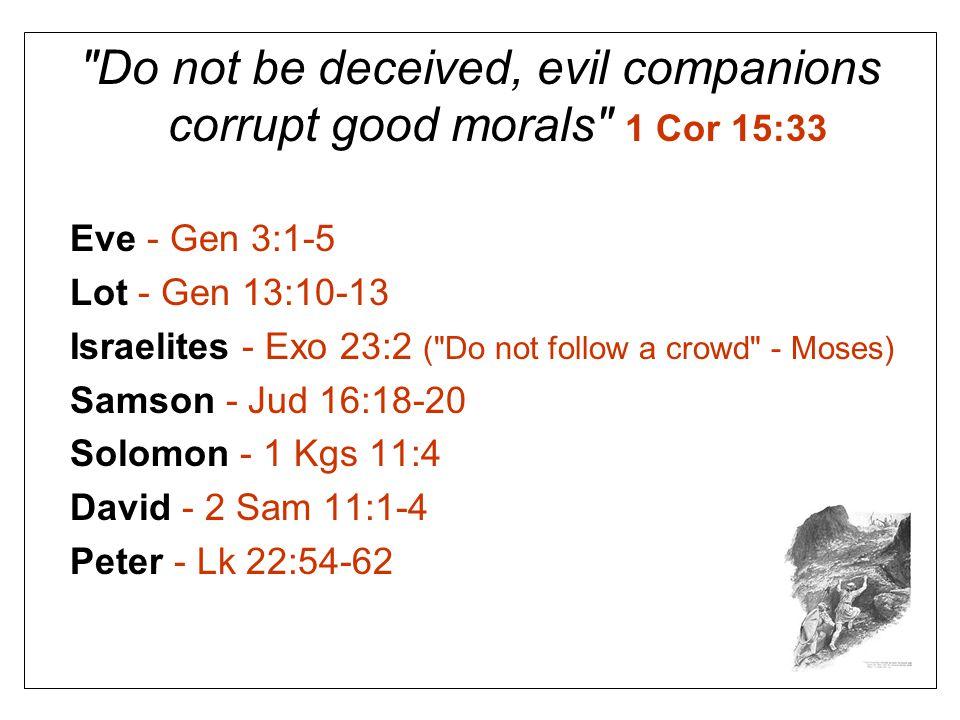 Do not be deceived, evil companions corrupt good morals 1 Cor 15:33 Eve - Gen 3:1-5 Lot - Gen 13:10-13 Israelites - Exo 23:2 ( Do not follow a crowd - Moses) Samson - Jud 16:18-20 Solomon - 1 Kgs 11:4 David - 2 Sam 11:1-4 Peter - Lk 22:54-62