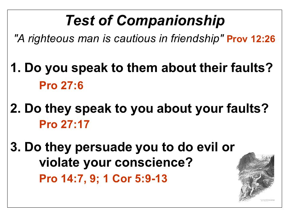Test of Companionship A righteous man is cautious in friendship Prov 12:26 1.