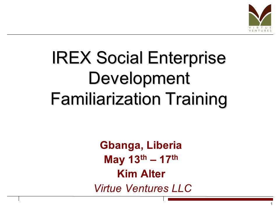 1 IREX Social Enterprise Development Familiarization Training Gbanga, Liberia May 13 th – 17 th Kim Alter Virtue Ventures LLC