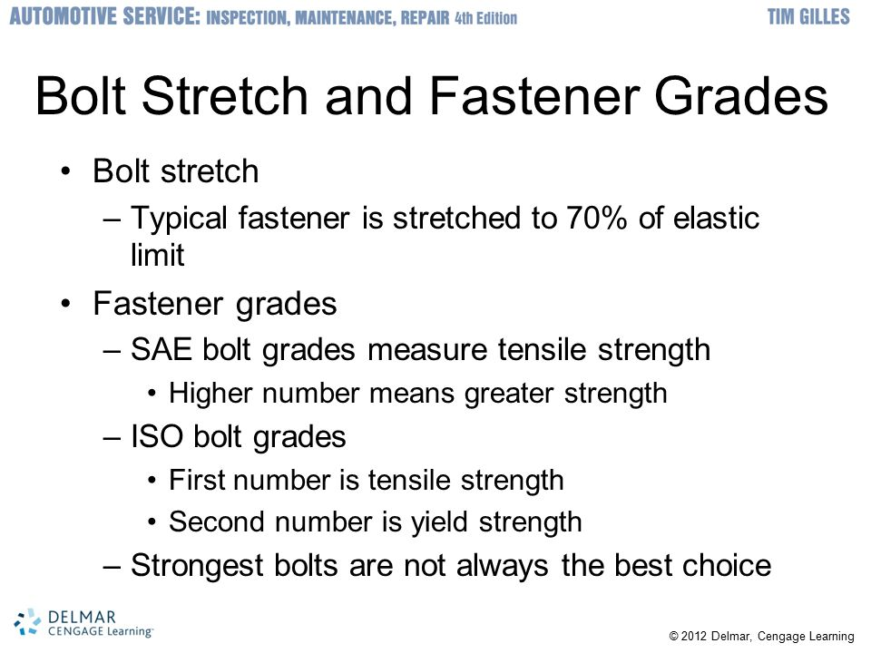 © 2012 Delmar, Cengage Learning Bolt Stretch and Fastener Grades Bolt stretch –Typical fastener is stretched to 70% of elastic limit Fastener grades –SAE bolt grades measure tensile strength Higher number means greater strength –ISO bolt grades First number is tensile strength Second number is yield strength –Strongest bolts are not always the best choice