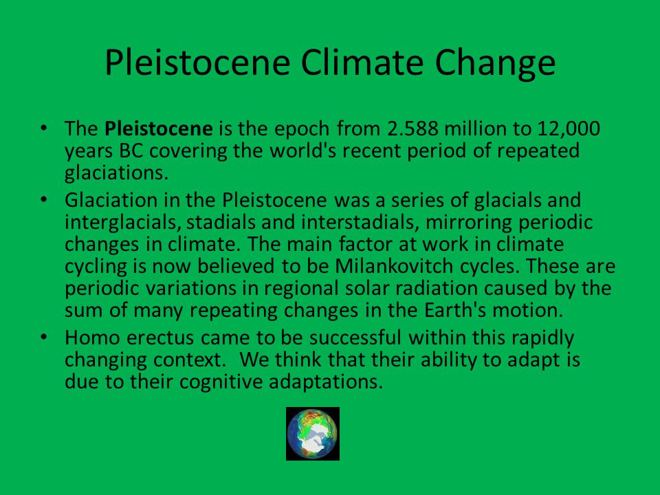 Pleistocene Climate Change The Pleistocene is the epoch from 2.588 million to 12,000 years BC covering the world's recent period of repeated glaciatio