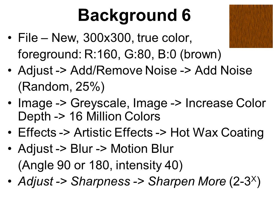 Background 6 File – New, 300x300, true color, foreground: R:160, G:80, B:0 (brown) Adjust -> Add/Remove Noise -> Add Noise (Random, 25%) Image -> Greyscale, Image -> Increase Color Depth -> 16 Million Colors Effects -> Artistic Effects -> Hot Wax Coating Adjust -> Blur -> Motion Blur (Angle 90 or 180, intensity 40) Adjust -> Sharpness -> Sharpen More (2-3 X )