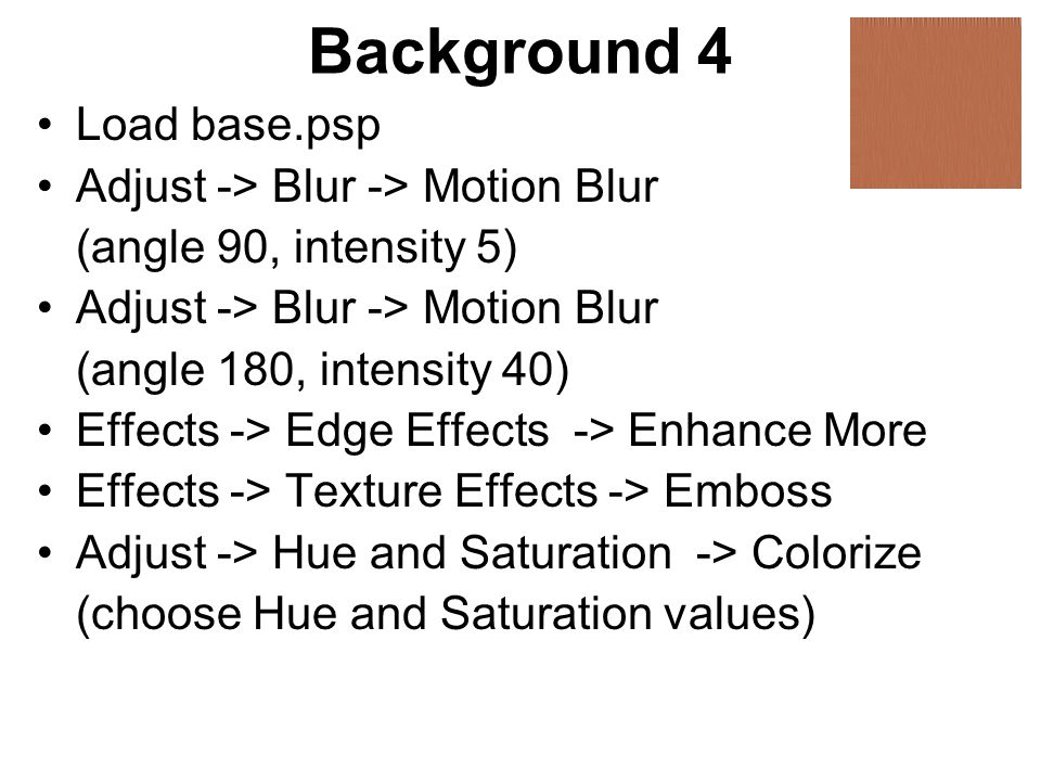 Background 4 Load base.psp Adjust -> Blur -> Motion Blur (angle 90, intensity 5) Adjust -> Blur -> Motion Blur (angle 180, intensity 40) Effects -> Edge Effects -> Enhance More Effects -> Texture Effects -> Emboss Adjust -> Hue and Saturation -> Colorize (choose Hue and Saturation values)
