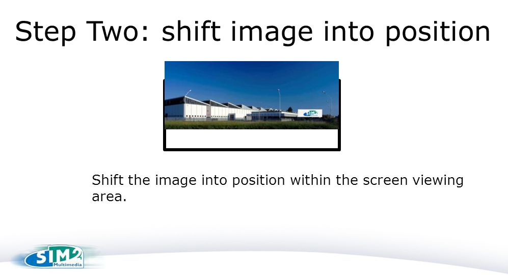 Step Two: shift image into position Shift the image into position within the screen viewing area.