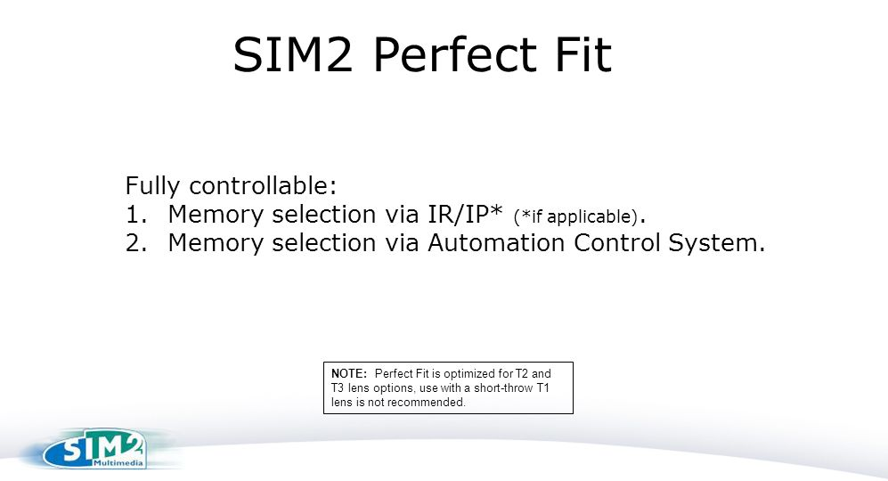 Fully controllable: 1.Memory selection via IR/IP* (*if applicable). 2.Memory selection via Automation Control System. SIM2 Perfect Fit NOTE: Perfect F