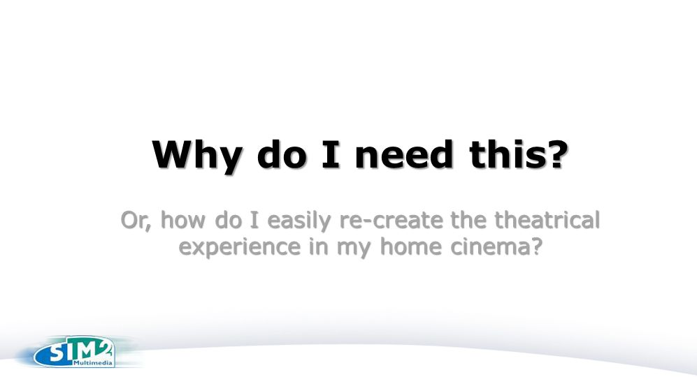 Why do I need this? Or, how do I easily re-create the theatrical experience in my home cinema?