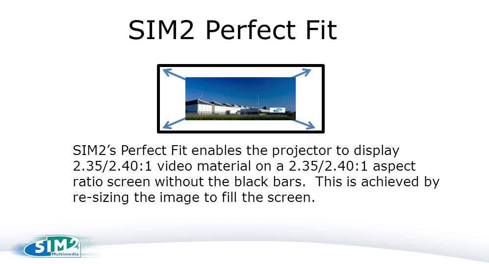 SIM2 Perfect Fit SIM2's Perfect Fit enables the projector to display 2.35/2.40:1 video material on a 2.35/2.40:1 aspect ratio screen without the black