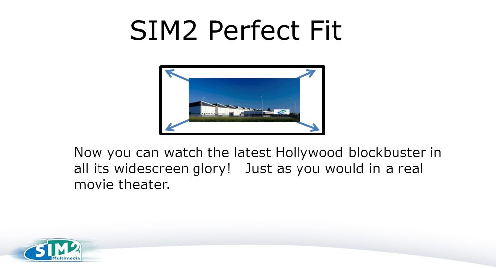 Now you can watch the latest Hollywood blockbuster in all its widescreen glory! Just as you would in a real movie theater. SIM2 Perfect Fit