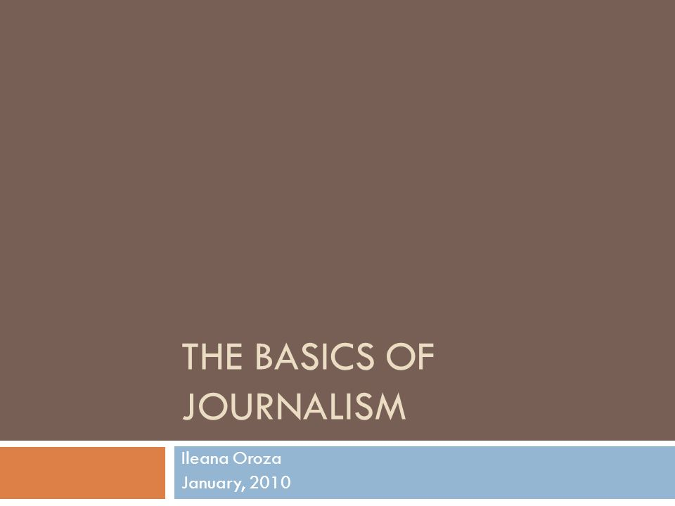 THE BASICS OF JOURNALISM Ileana Oroza January, 2010