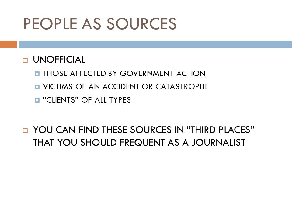 PEOPLE AS SOURCES  UNOFFICIAL  THOSE AFFECTED BY GOVERNMENT ACTION  VICTIMS OF AN ACCIDENT OR CATASTROPHE  CLIENTS OF ALL TYPES  YOU CAN FIND THESE SOURCES IN THIRD PLACES THAT YOU SHOULD FREQUENT AS A JOURNALIST