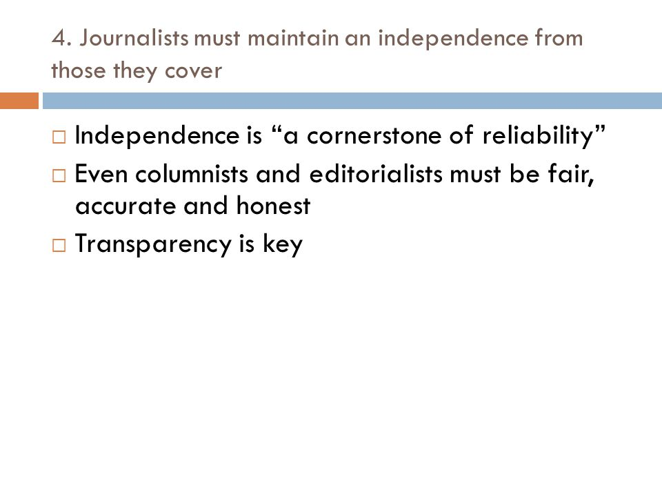 """4. Journalists must maintain an independence from those they cover  Independence is """"a cornerstone of reliability""""  Even columnists and editorialist"""