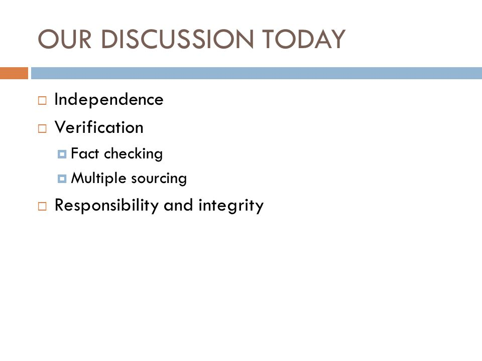 OUR DISCUSSION TODAY  Independence  Verification  Fact checking  Multiple sourcing  Responsibility and integrity