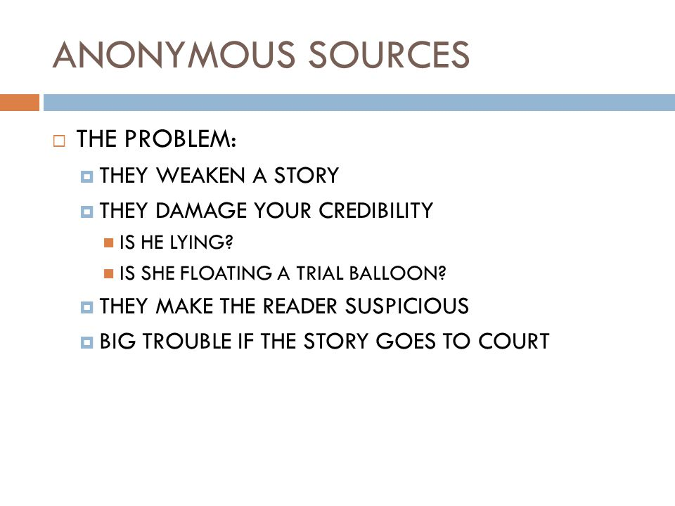 ANONYMOUS SOURCES  THE PROBLEM:  THEY WEAKEN A STORY  THEY DAMAGE YOUR CREDIBILITY IS HE LYING.