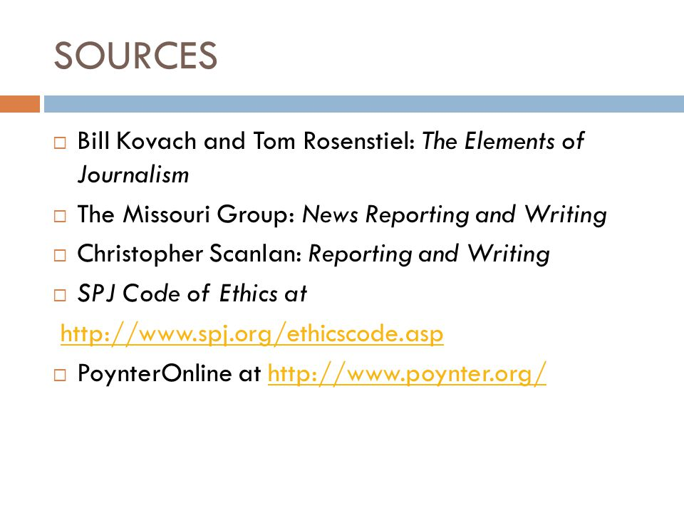 SOURCES  Bill Kovach and Tom Rosenstiel: The Elements of Journalism  The Missouri Group: News Reporting and Writing  Christopher Scanlan: Reporting and Writing  SPJ Code of Ethics at http://www.spj.org/ethicscode.asp  PoynterOnline at http://www.poynter.org/http://www.poynter.org/