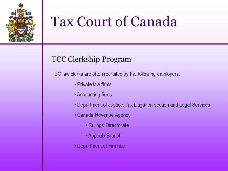 Tax Court of Canada TCC Clerkship Program TCC law clerks are often recruited by the following employers: Private law firms Accounting firms Department of Justice, Tax Litigation section and Legal Services Canada Revenue Agency Rulings Directorate Appeals Branch Department of Finance