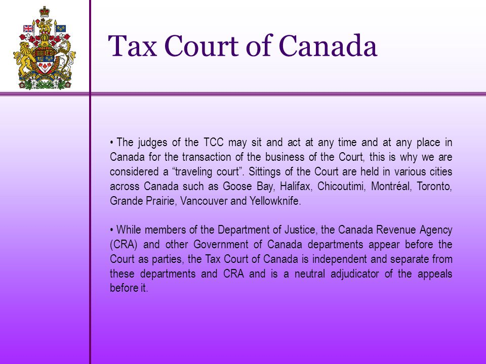 Tax Court of Canada The judges of the TCC may sit and act at any time and at any place in Canada for the transaction of the business of the Court, this is why we are considered a traveling court .