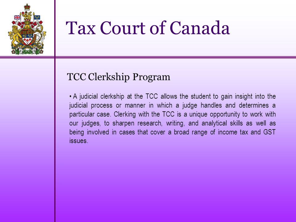 Tax Court of Canada TCC Clerkship Program A judicial clerkship at the TCC allows the student to gain insight into the judicial process or manner in which a judge handles and determines a particular case.