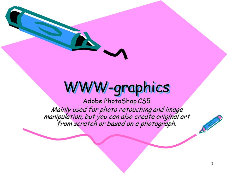 1 WWW-graphicsWWW-graphics Adobe PhotoShop CS5 Mainly used for photo retouching and image manipulation, but you can also create original art from scratch or based on a photograph.